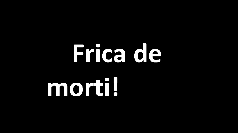 Am o frica de morti absolut teribila